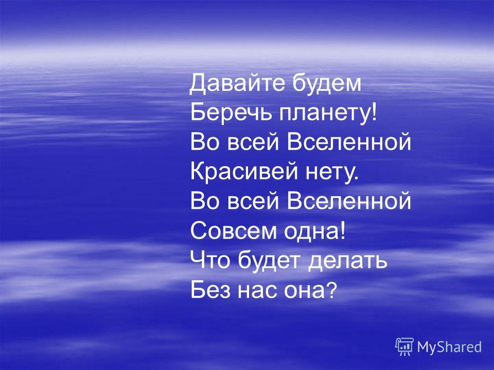 Давайте будем Беречь планету! Во всей Вселенной Красивей нету. Во всей Вселенной Совсем одна! Что будет делать Без нас она ?