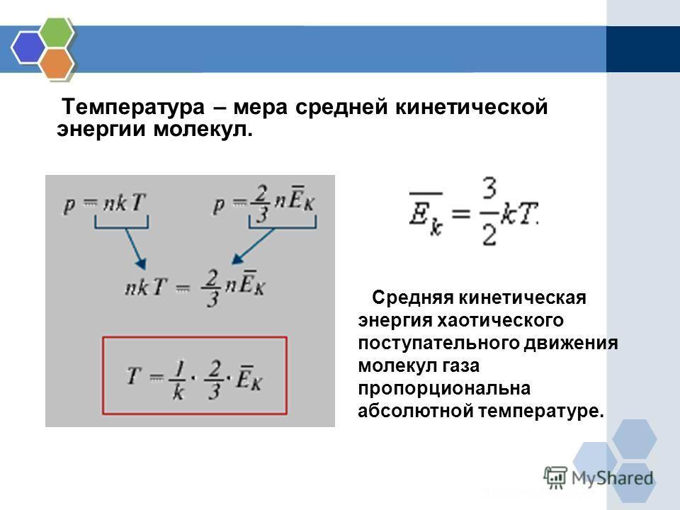 Температура – мера средней кинетической энергии молекул. Средняя кинетическая энергия хаотического поступательного движения молекул газа пропорциональна абсолютной температуре.