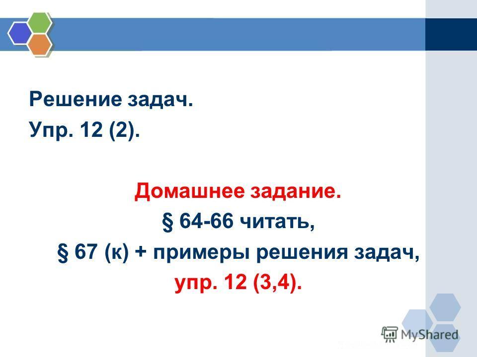 Решение задач. Упр. 12 (2). Домашнее задание. § 64-66 читать, § 67 (к) + примеры решения задач, упр. 12 (3,4).