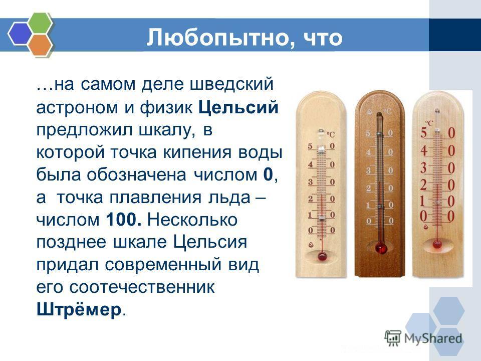 Любопытно, что …на самом деле шведский астроном и физик Цельсий предложил шкалу, в которой точка кипения воды была обозначена числом 0, а точка плавления льда – числом 100. Несколько позднее шкале Цельсия придал современный вид его соотечественник Шт