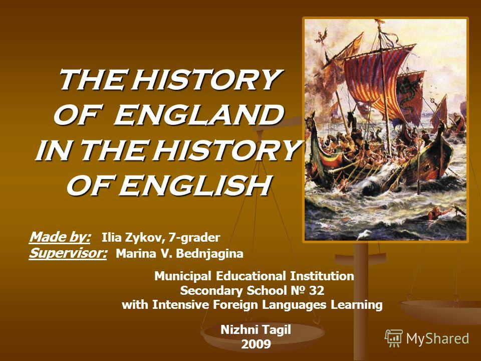 THE HISTORY OF ENGLAND IN THE HISTORY OF ENGLISH Made by: Ilia Zykov, 7-grader Supervisor: Marina V. Bednjagina Municipal Educational Institution Secondary School 32 with Intensive Foreign Languages Learning Nizhni Tagil 2009