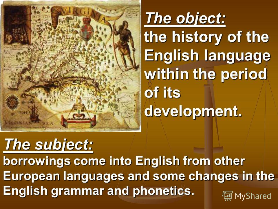 The object: the history of the English language within the period of its development. The subject: borrowings come into English from other European languages and some changes in the English grammar and phonetics.