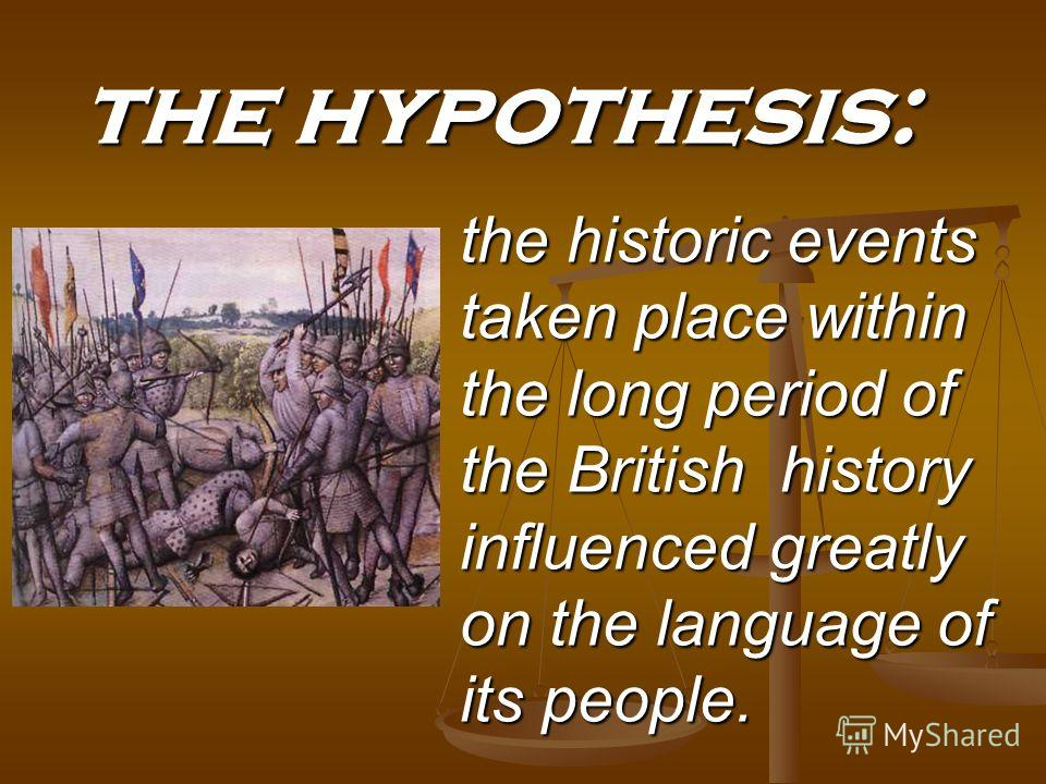 the historic events taken place within the long period of the British history influenced greatly on the language of its people. the hypothesis: