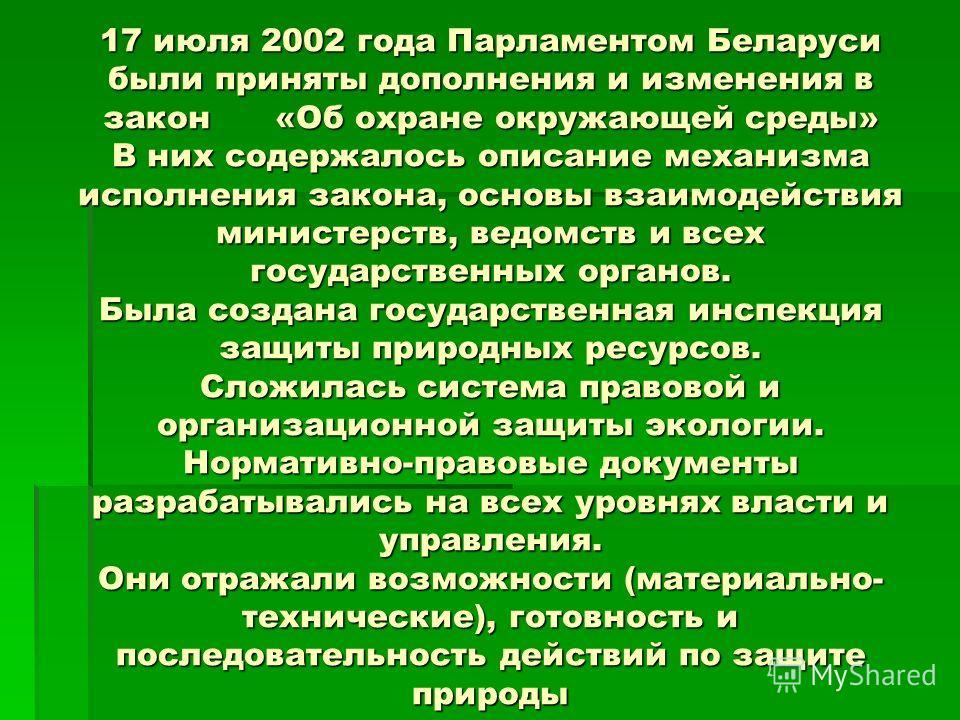17 июля 2002 года Парламентом Беларуси были приняты дополнения и изменения в закон «Об охране окружающей среды» В них содержалось описание механизма исполнения закона, основы взаимодействия министерств, ведомств и всех государственных органов. Была с
