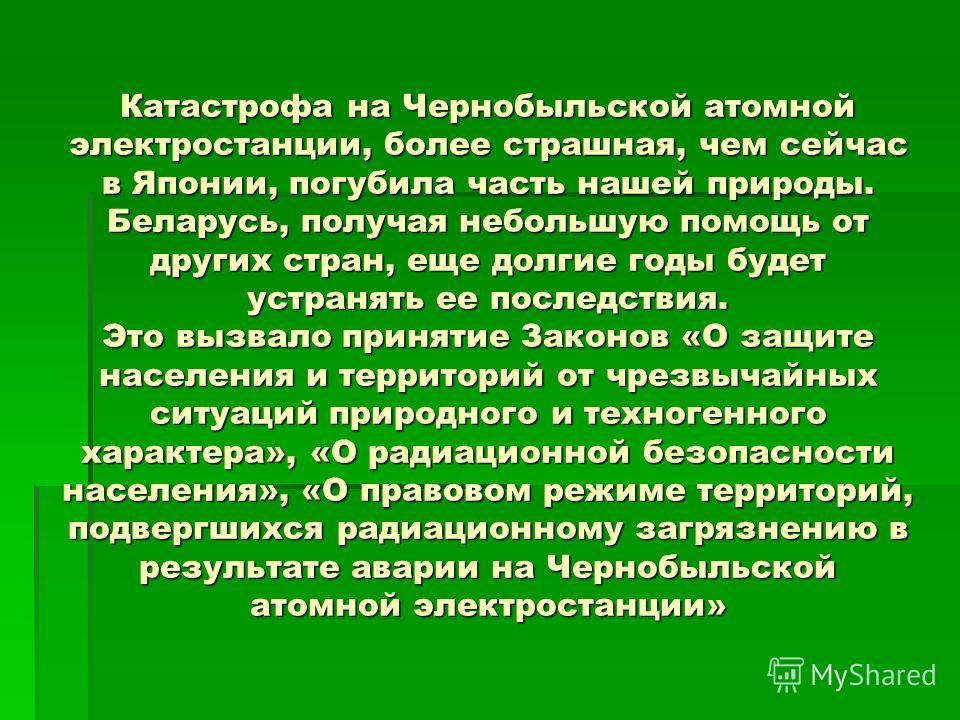 Катастрофа на Чернобыльской атомной электростанции, более страшная, чем сейчас в Японии, погубила часть нашей природы. Беларусь, получая небольшую помощь от других стран, еще долгие годы будет устранять ее последствия. Это вызвало принятие Законов «О