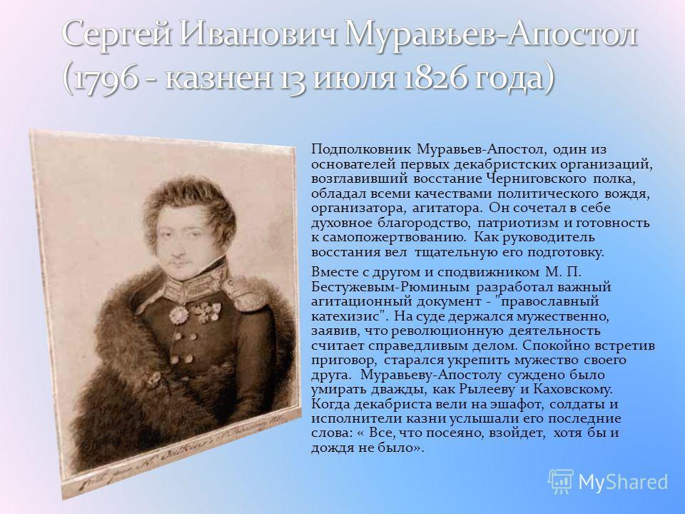 Подполковник Муравьев-Апостол, один из основателей первых декабристских организаций, возглавивший восстание Черниговского полка, обладал всеми качествами политического вождя, организатора, агитатора. Он сочетал в себе духовное благородство, патриотиз