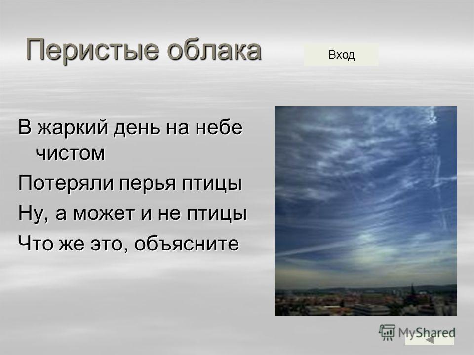 Перистые облака В жаркий день на небе чистом Потеряли перья птицы Ну, а может и не птицы Что же это, объясните Вход