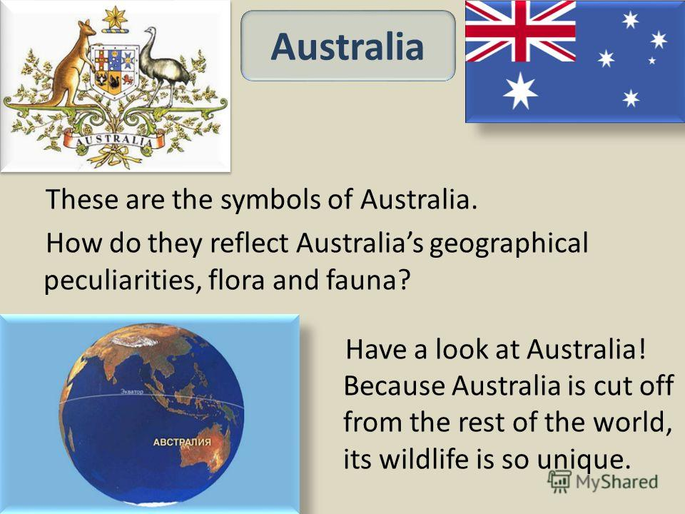 Have a look at Australia! Because Australia is cut off from the rest of the world, its wildlife is so unique. These are the symbols of Australia. How do they reflect Australias geographical peculiarities, flora and fauna? Australia