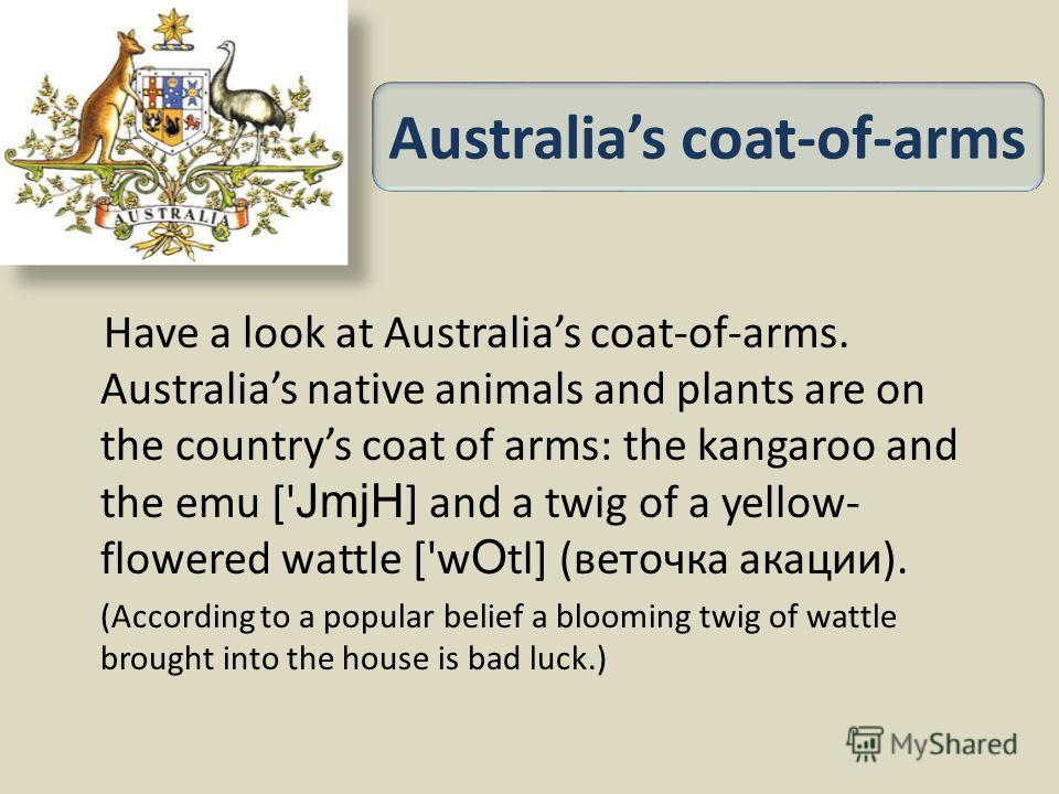 Have a look at Australias coat-of-arms. Australias native animals and plants are on the countrys coat of arms: the kangaroo and the emu [' JmjH ] and a twig of a yellow- flowered wattle ['w O tl] (веточка акации). (According to a popular belief a blo
