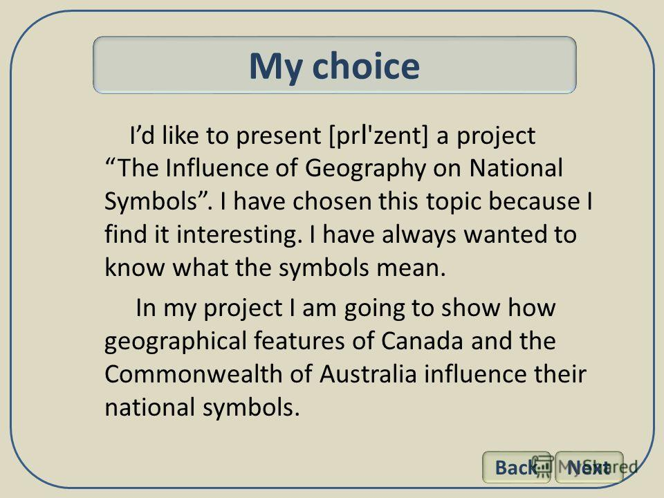 Id like to present [pr I 'zent] a project The Influence of Geography on National Symbols. I have chosen this topic because I find it interesting. I have always wanted to know what the symbols mean. In my project I am going to show how geographical fe