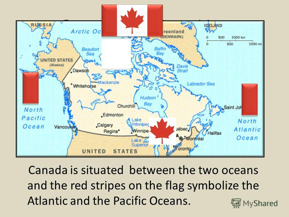 Geographical position Canada is situated between the two oceans and the red stripes on the flag symbolize the Atlantic and the Pacific Oceans.