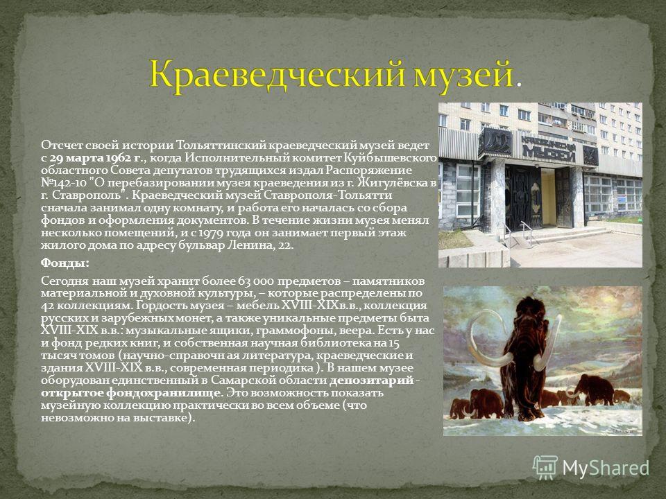 Отсчет своей истории Тольяттинский краеведческий музей ведет с 29 марта 1962 г., когда Исполнительный комитет Куйбышевского областного Совета депутатов трудящихся издал Распоряжение 142-10