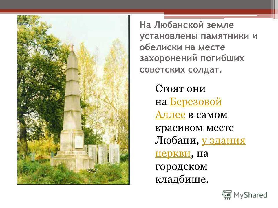 На Любанской земле установлены памятники и обелиски на месте захоронений погибших советских солдат. Стоят они на Березовой Аллее в самом красивом месте Любани, у здания церкви, на городском кладбище.Березовой Аллееу здания церкви