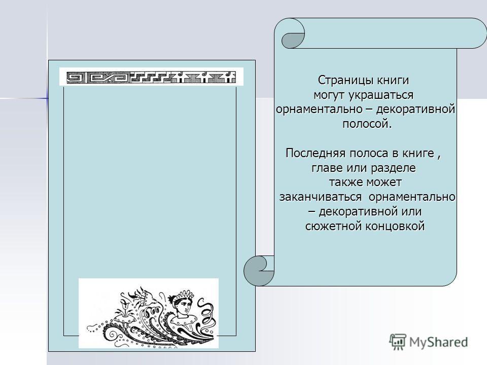Страницы книги могут украшаться орнаментально – декоративной полосой. полосой. Последняя полоса в книге, главе или разделе также может заканчиваться орнаментально заканчиваться орнаментально – декоративной или – декоративной или сюжетной концовкой