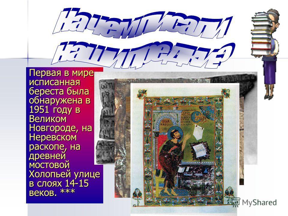 Первая в мире исписанная береста была обнаружена в 1951 году в Великом Новгороде, на Неревском раскопе, на древней мостовой Холопьей улице в слоях 14-15 веков. ***