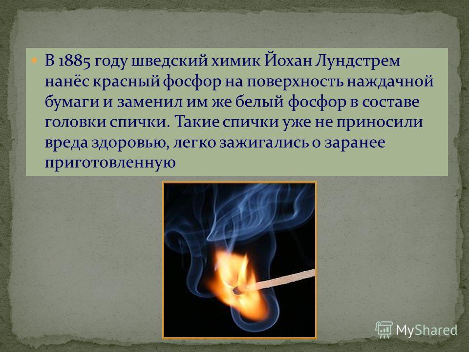 В 1885 году шведский химик Йохан Лундстрем нанёс красный фосфор на поверхность наждачной бумаги и заменил им же белый фосфор в составе головки спички. Такие спички уже не приносили вреда здоровью, легко зажигались о заранее приготовленную