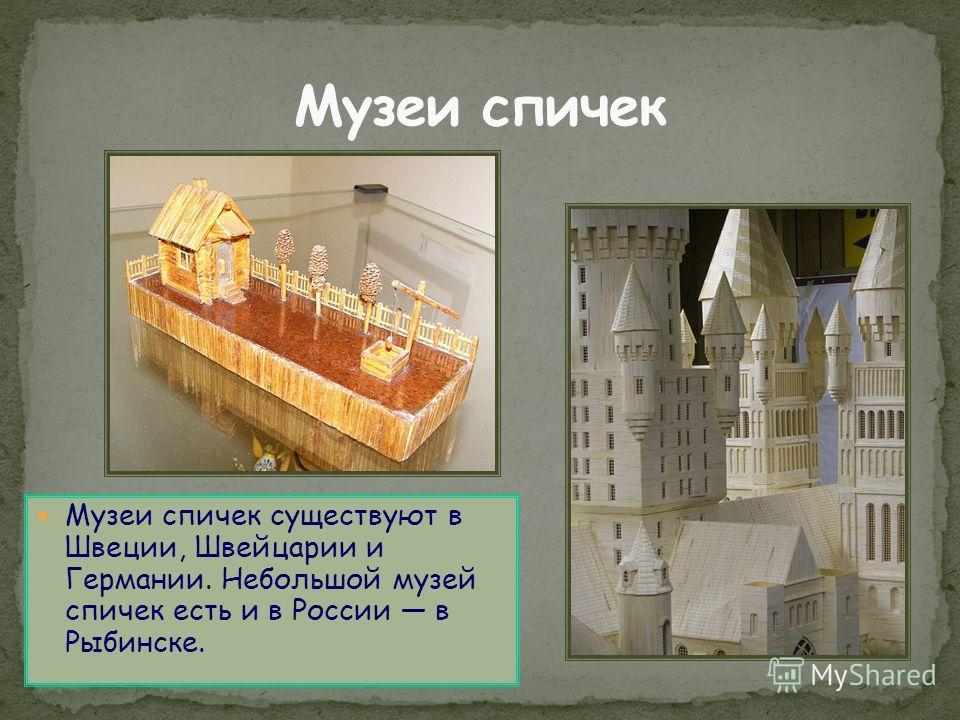 Музеи спичек существуют в Швеции, Швейцарии и Германии. Небольшой музей спичек есть и в России в Рыбинске.