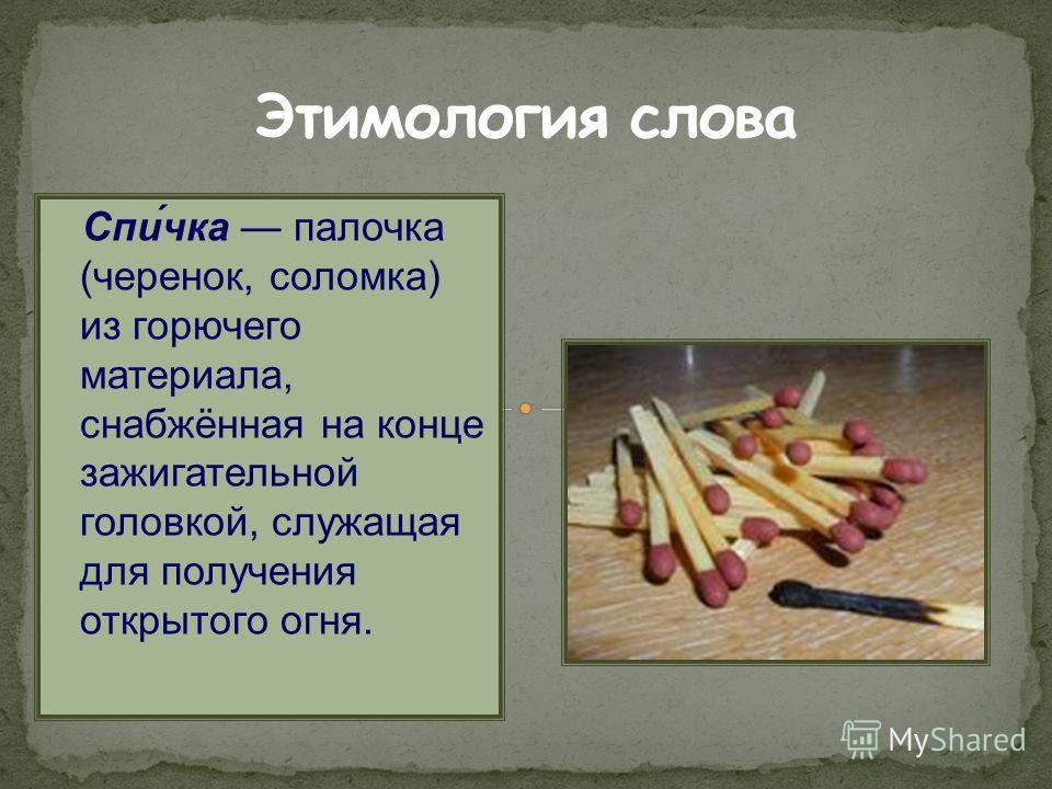 Спи́чка палочка (черенок, соломка) из горючего материала, снабжённая на конце зажигательной головкой, служащая для получения открытого огня.
