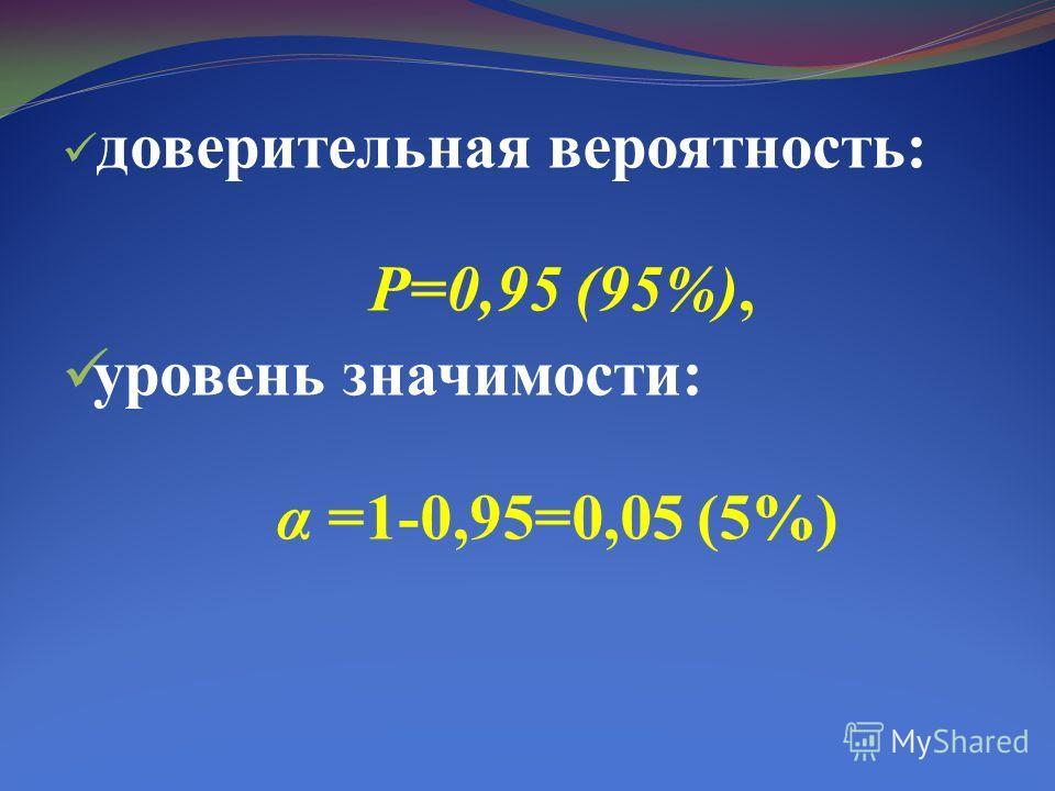 доверительная вероятность: Р=0,95 (95%), уровень значимости: α =1-0,95=0,05 (5%)