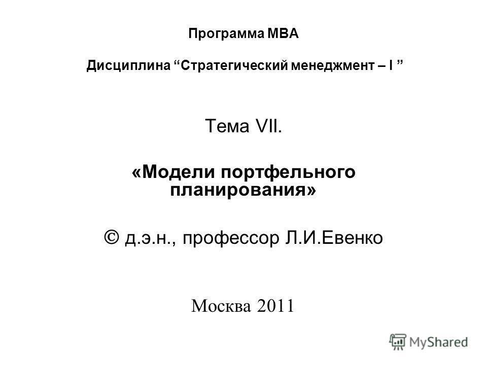 Программа МВА Дисциплина Стратегический менеджмент – I Тема VII. «Модели портфельного планирования» д.э.н., профессор Л.И.Евенко Москва 2011