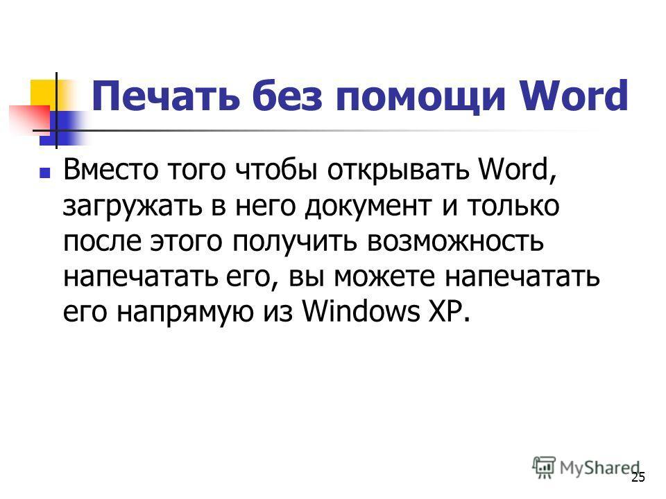 Печать без помощи Word Вместо того чтобы открывать Word, загружать в него документ и только после этого получить возможность напечатать его, вы можете напечатать его напрямую из Windows ХР. 25