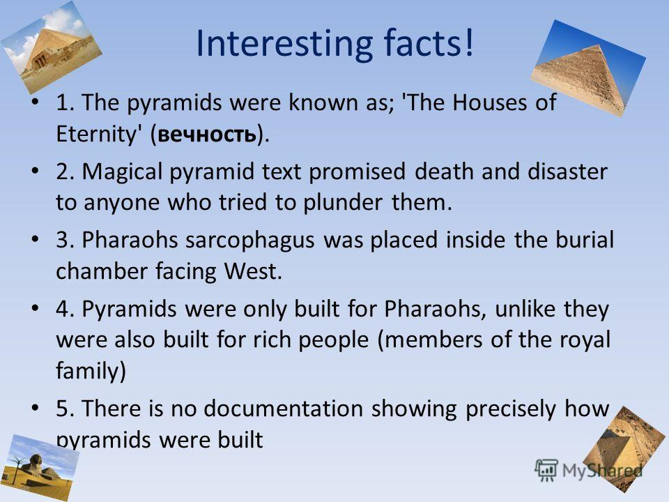 Interesting facts! 1. The pyramids were known as; 'The Houses of Eternity' (вечность). 2. Magical pyramid text promised death and disaster to anyone who tried to plunder them. 3. Pharaohs sarcophagus was placed inside the burial chamber facing West.