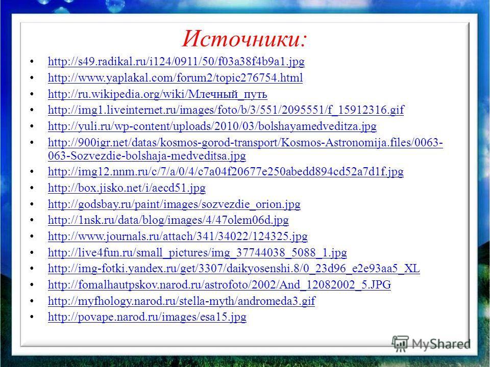 Источники: http://s49.radikal.ru/i124/0911/50/f03a38f4b9a1.jpg http://www.yaplakal.com/forum2/topic276754.html http://ru.wikipedia.org/wiki/Млечный_путь http://ru.wikipedia.org/wiki/Млечный_путь http://img1.liveinternet.ru/images/foto/b/3/551/2095551