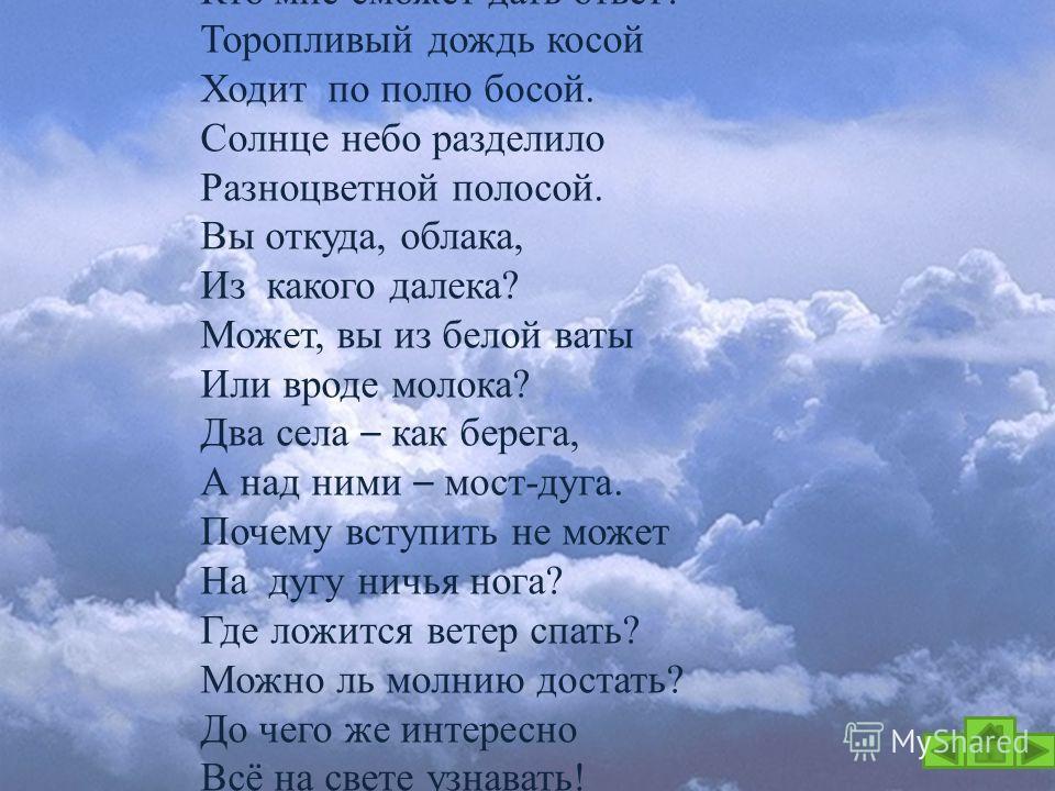 Льётся с неба синий свет, И конца у неба нет. Отчего оно такое? Кто мне сможет дать ответ? Торопливый дождь косой Ходит по полю босой. Солнце небо разделило Разноцветной полосой. Вы откуда, облака, Из какого далека? Может, вы из белой ваты Или вроде