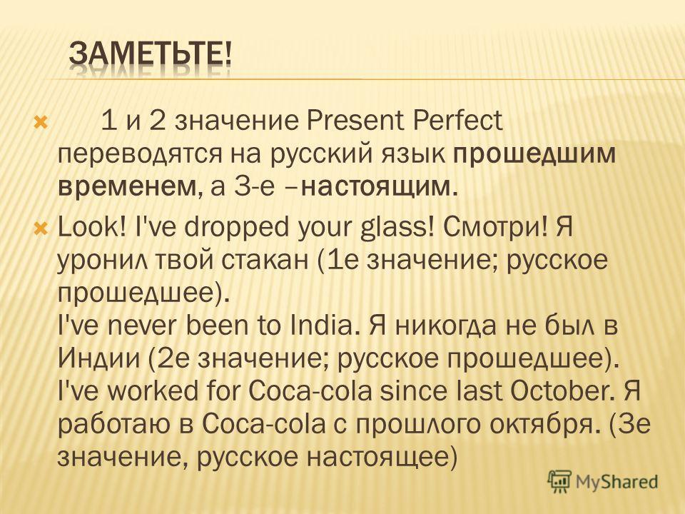 1 и 2 значение Present Perfect переводятся на русский язык прошедшим временем, а 3-е –настоящим. Look! I've dropped your glass! Смотри! Я уронил твой стакан (1е значение; русское прошедшее). I've never been to India. Я никогда не был в Индии (2е знач