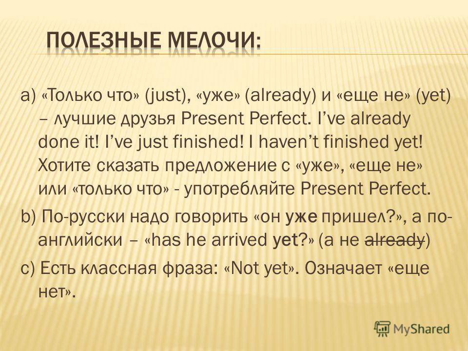 а) «Только что» (just), «уже» (already) и «еще не» (yet) – лучшие друзья Present Perfect. Ive already done it! Ive just finished! I havent finished yet! Хотите сказать предложение с «уже», «еще не» или «только что» - употребляйте Present Perfect. b)