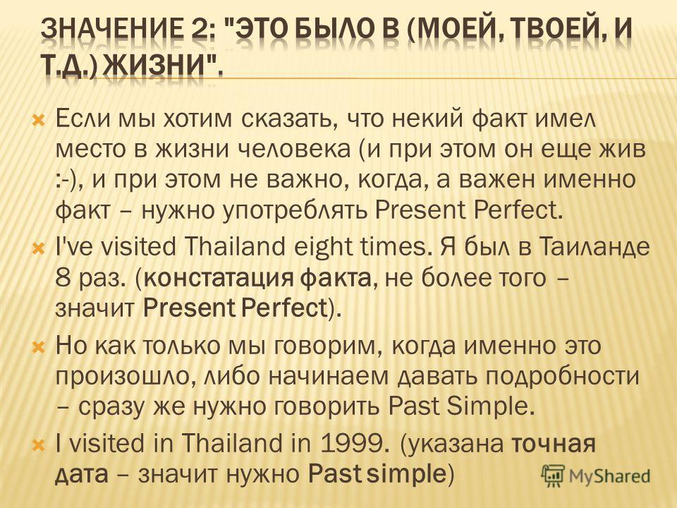 Если мы хотим сказать, что некий факт имел место в жизни человека (и при этом он еще жив :-), и при этом не важно, когда, а важен именно факт – нужно употреблять Present Perfect. I've visited Thailand eight times. Я был в Таиланде 8 раз. (констатация