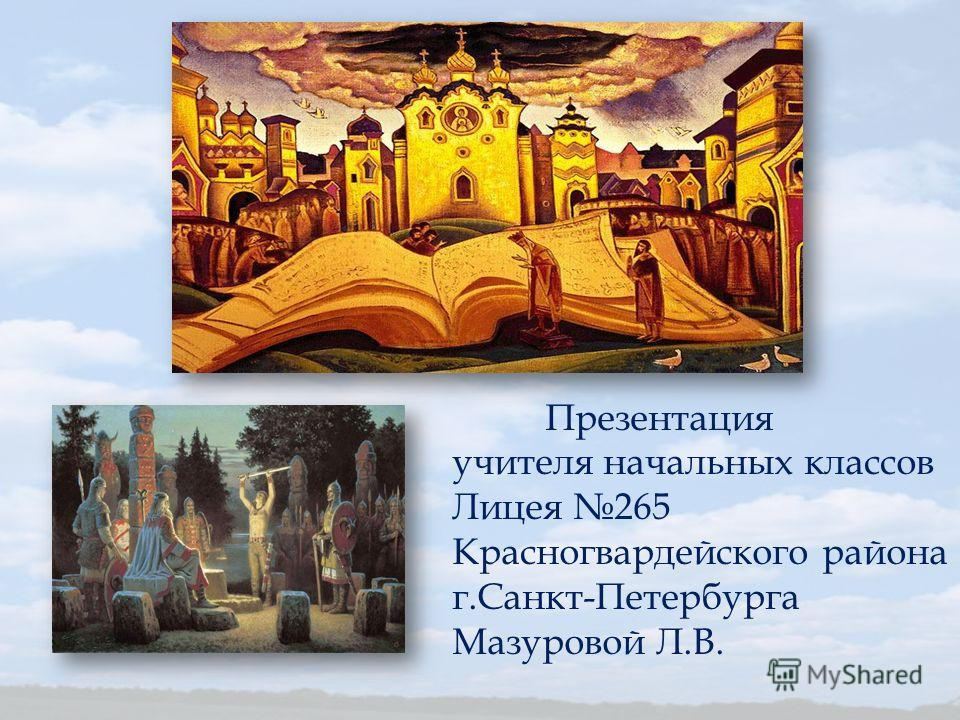 Презентация учителя начальных классов Лицея 265 Красногвардейского района г.Санкт-Петербурга Мазуровой Л.В.