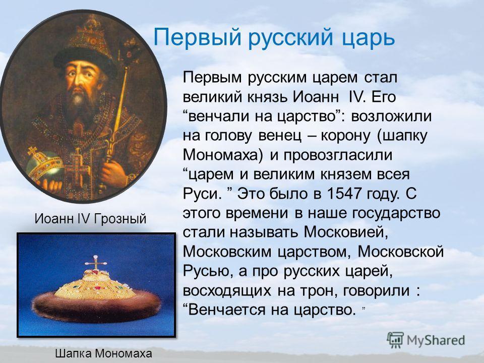 Первый русский царь Первым русским царем стал великий князь Иоанн IV. Еговенчали на царство: возложили на голову венец – корону (шапку Мономаха) и провозгласилицарем и великим князем всея Руси. Это было в 1547 году. С этого времени в наше государство