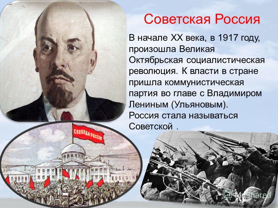 Советская Россия В начале ХХ века, в 1917 году, произошла Великая Октябрьская социалистическая революция. К власти в стране пришла коммунистическая партия во главе с Владимиром Лениным (Ульяновым). Россия стала называться Советской.