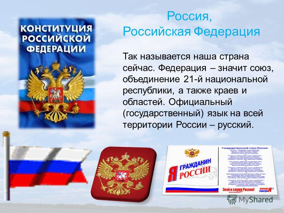 Россия, Российская Федерация Так называется наша страна сейчас. Федерация – значит союз, объединение 21-й национальной республики, а также краев и областей. Официальный (государственный) язык на всей территории России – русский.