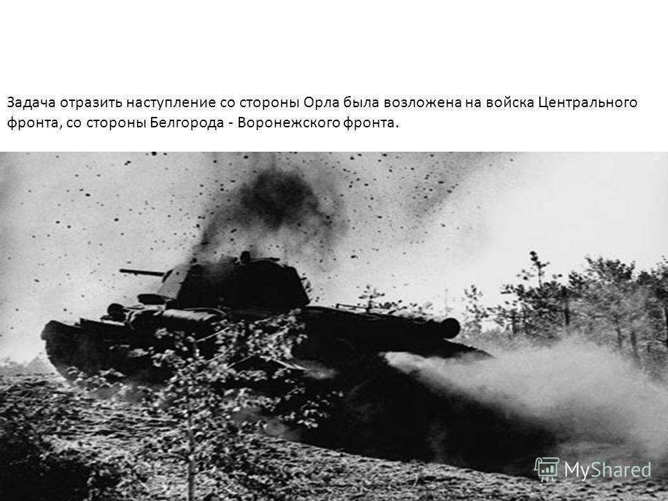 Задача отразить наступление со стороны Орла была возложена на войска Центрального фронта, со стороны Белгорода Воронежского фронта.