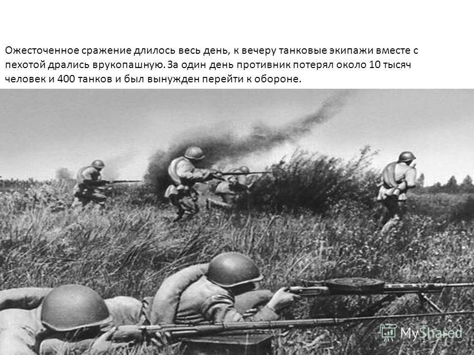 Ожесточенное сражение длилось весь день, к вечеру танковые экипажи вместе с пехотой дрались врукопашную. За один день противник потерял около 10 тысяч человек и 400 танков и был вынужден перейти к обороне.