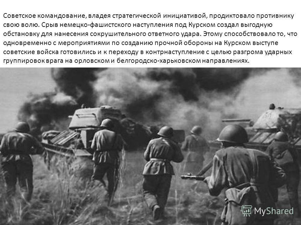 Советское командование, владея стратегической инициативой, продиктовало противнику свою волю. Срыв немецко-фашистского наступления под Курском создал выгодную обстановку для нанесения сокрушительного ответного удара. Этому способствовало то, что одно