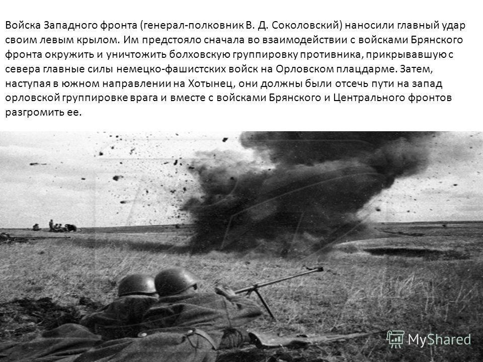 Войска Западного фронта (генерал-полковник В. Д. Соколовский) наносили главный удар своим левым крылом. Им предстояло сначала во взаимодействии с войсками Брянского фронта окружить и уничтожить болховскую группировку противника, прикрывавшую с севера