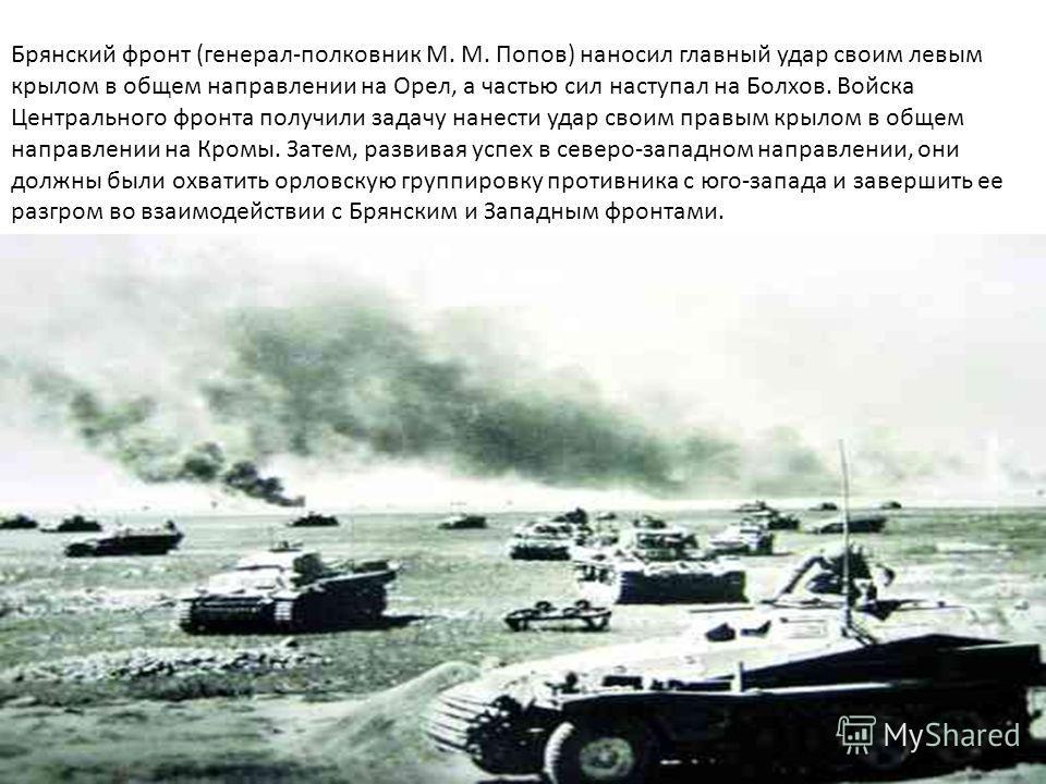 Брянский фронт (генерал-полковник М. М. Попов) наносил главный удар своим левым крылом в общем направлении на Орел, а частью сил наступал на Болхов. Войска Центрального фронта получили задачу нанести удар своим правым крылом в общем направлении на Кр