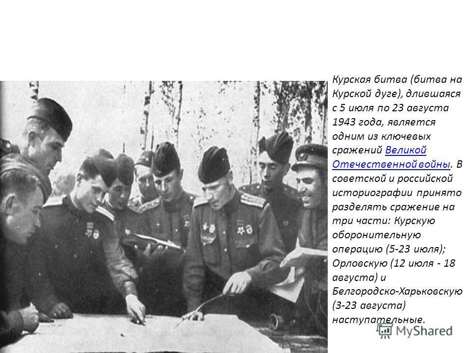 Курская битва (битва на Курской дуге), длившаяся с 5 июля по 23 августа 1943 года, является одним из ключевых сражений Великой Отечественной войны. В советской и российской историографии принято разделять сражение на три части: Курскую оборонительную