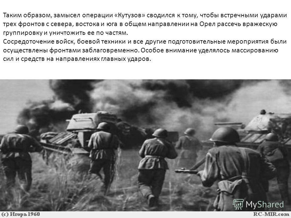 Таким образом, замысел операции «Кутузов» сводился к тому, чтобы встречными ударами трех фронтов с севера, востока и юга в общем направлении на Орел рассечь вражескую группировку и уничтожить ее по частям. Сосредоточение войск, боевой техники и все д