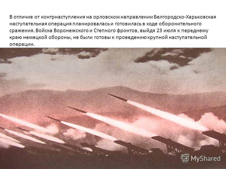 В отличие от контрнаступления на орловском направлении Белгородско-Харьковская наступательная операция планировалась и готовилась в ходе оборонительного сражения. Войска Воронежского и Степного фронтов, выйдя 23 июля к переднему краю немецкой обороны