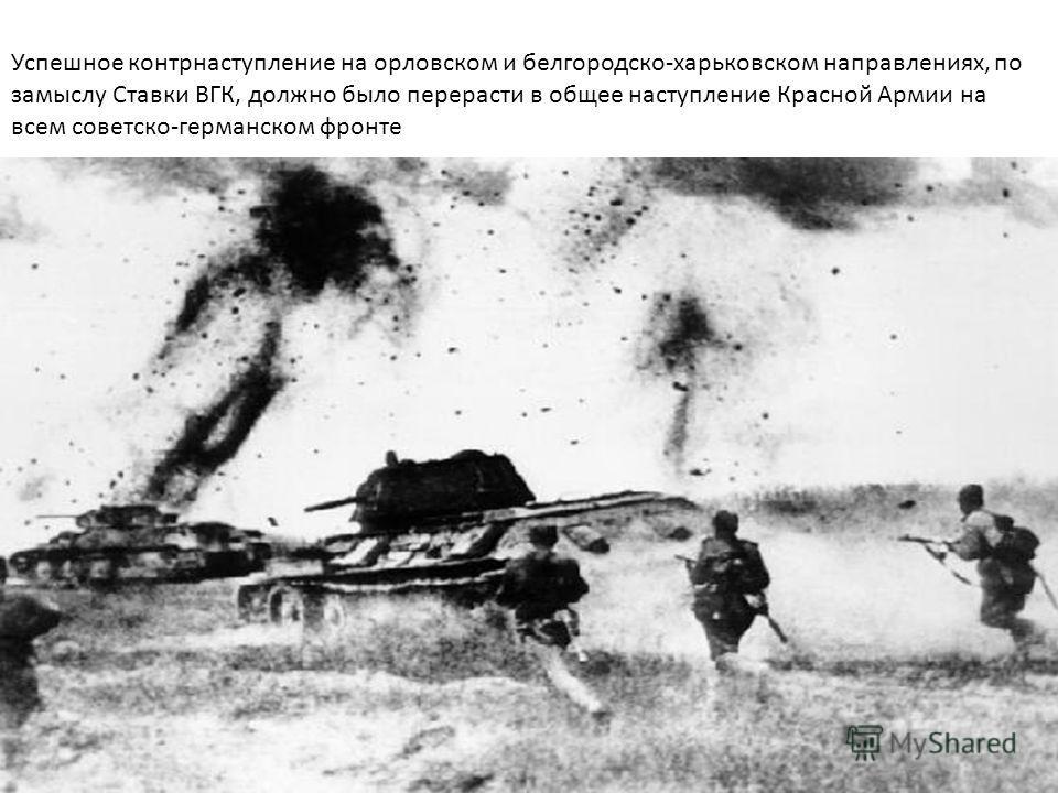 Успешное контрнаступление на орловском и белгородско-харьковском направлениях, по замыслу Ставки ВГК, должно было перерасти в общее наступление Красной Армии на всем советско-германском фронте