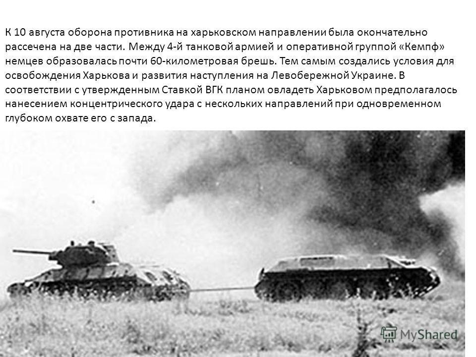 К 10 августа оборона противника на харьковском направлении была окончательно рассечена на две части. Между 4-й танковой армией и оперативной группой «Кемпф» немцев образовалась почти 60-километровая брешь. Тем самым создались условия для освобождения