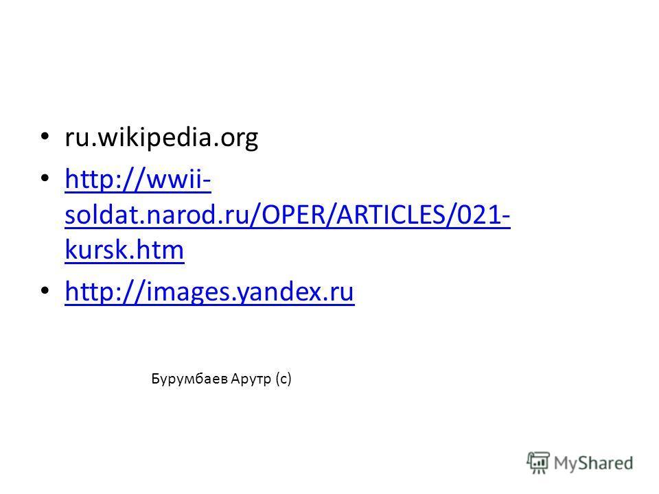 ru.wikipedia.org http://wwii- soldat.narod.ru/OPER/ARTICLES/021- kursk.htm http://wwii- soldat.narod.ru/OPER/ARTICLES/021- kursk.htm http://images.yandex.ru Бурумбаев Арутр (с)