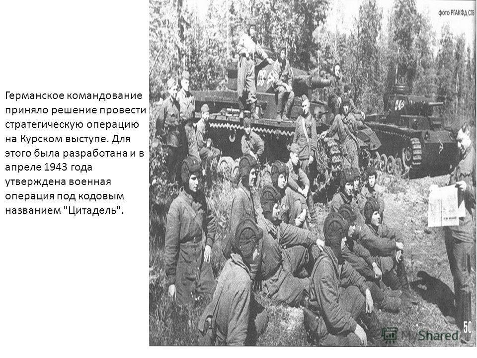 Германское командование приняло решение провести стратегическую операцию на Курском выступе. Для этого была разработана и в апреле 1943 года утверждена военная операция под кодовым названием Цитадель.