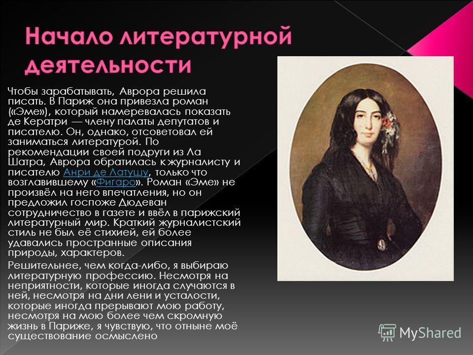 Чтобы зарабатывать, Аврора решила писать. В Париж она привезла роман («Эме»), который намеревалась показать де Кератри члену палаты депутатов и писателю. Он, однако, отсоветовал ей заниматься литературой. По рекомендации своей подруги из Ла Шатра, Ав