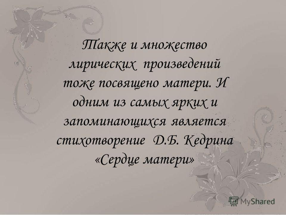 Также и множество лирических произведений тоже посвящено матери. И одним из самых ярких и запоминающихся является стихотворение Д.Б. Кедрина «Сердце матери»