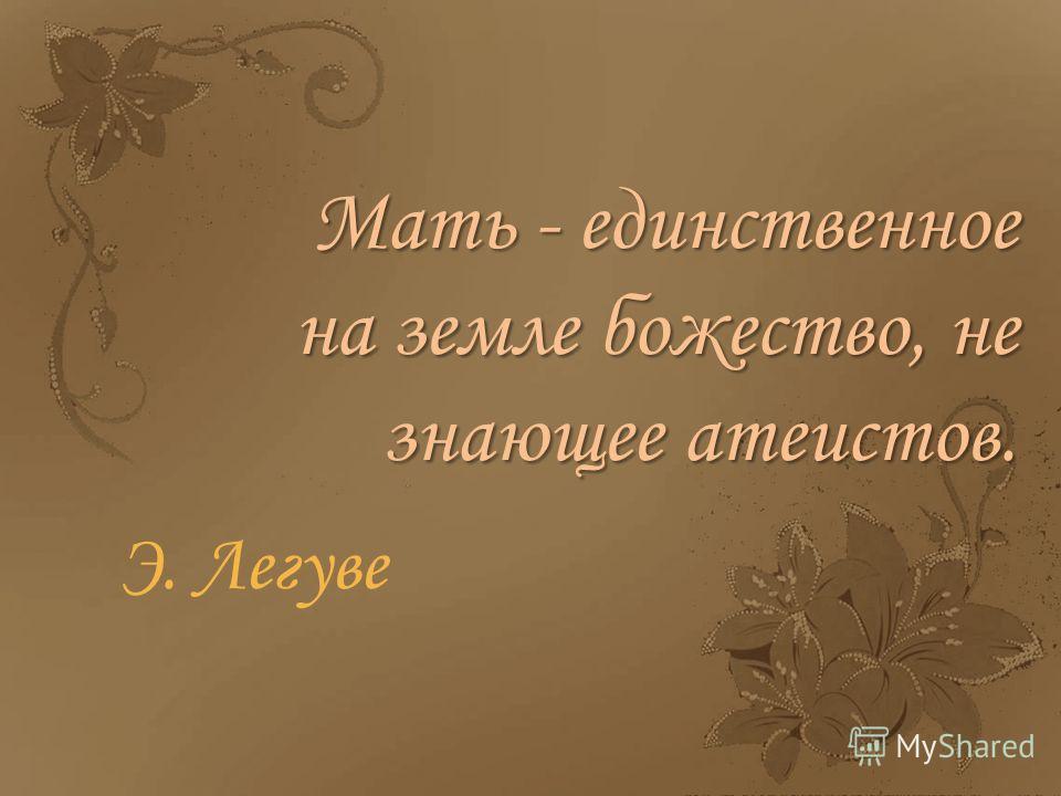 Мать - единственное на земле божество, не знающее атеистов. Э. Легуве